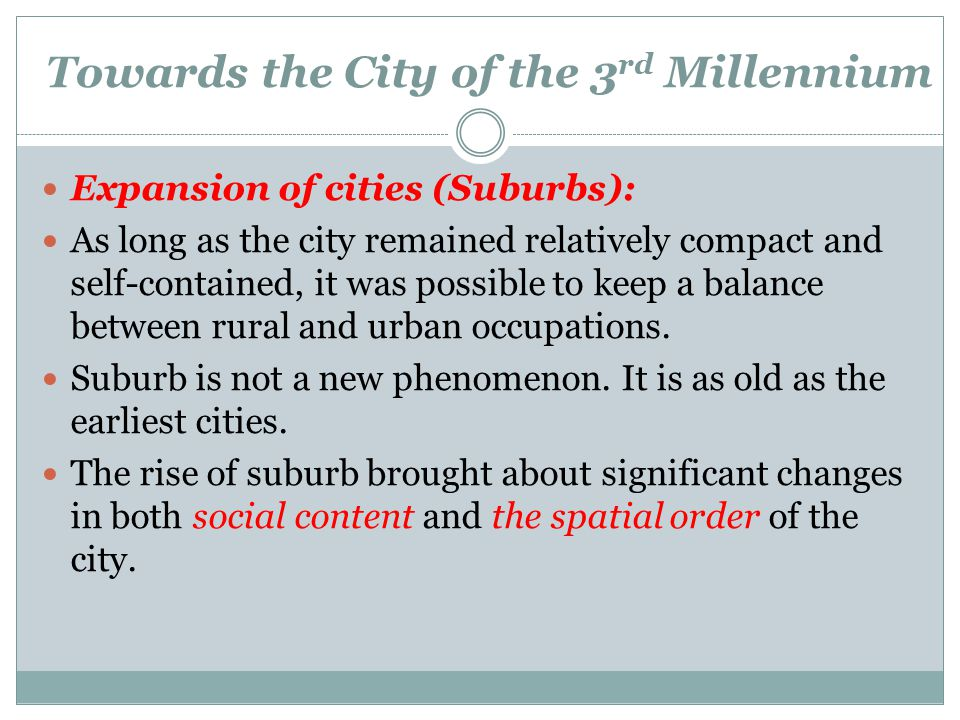 Towards the City of the 3 rd Millennium Expansion of cities (Suburbs): As long as the city remained relatively compact and self-contained, it was poss