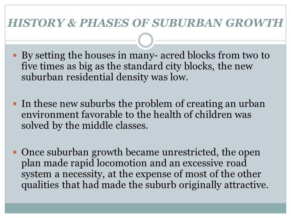 HISTORY & PHASES OF SUBURBAN GROWTH By setting the houses in many- acred blocks from two to five times as big as the standard city blocks, the new sub