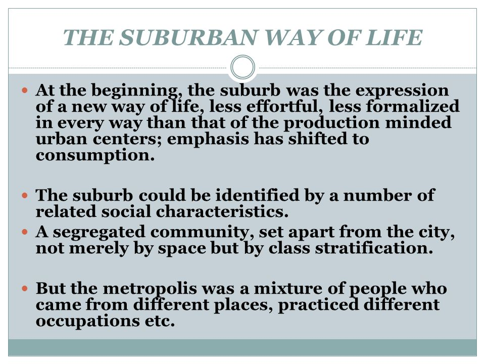 THE SUBURBAN WAY OF LIFE At the beginning, the suburb was the expression of a new way of life, less effortful, less formalized in every way than that