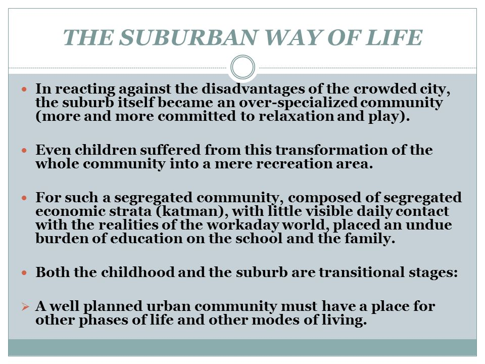 THE SUBURBAN WAY OF LIFE In reacting against the disadvantages of the crowded city, the suburb itself became an over-specialized community (more and m