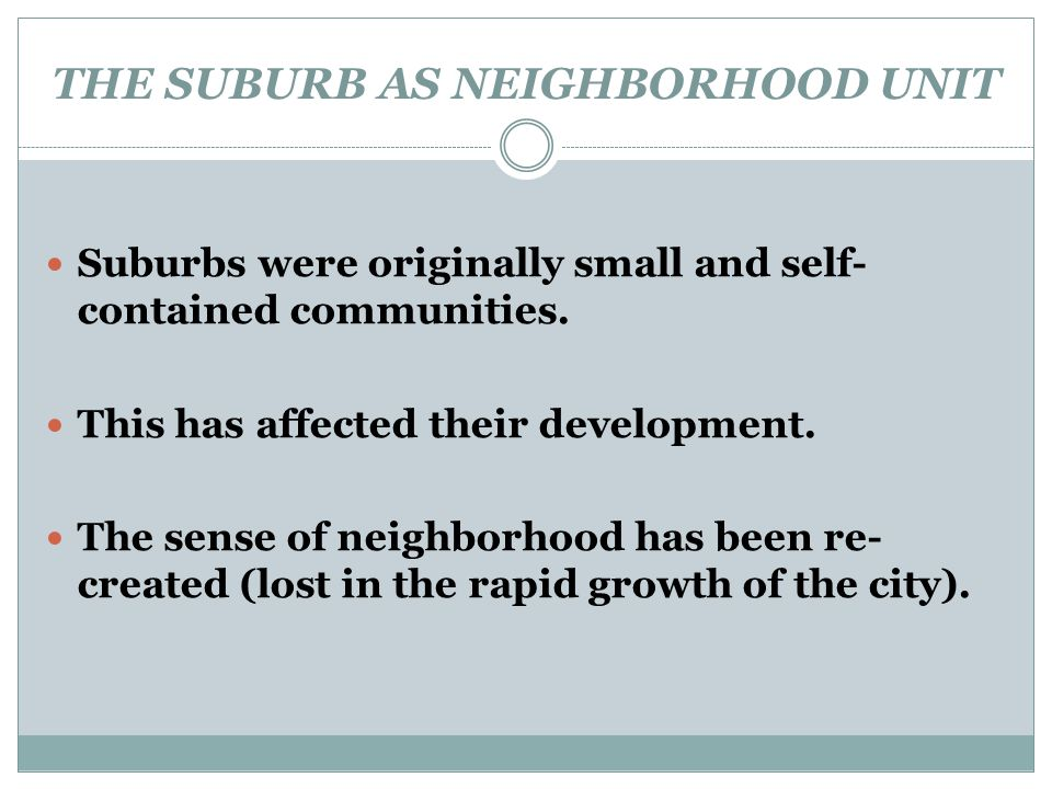 THE SUBURB AS NEIGHBORHOOD UNIT Suburbs were originally small and self- contained communities. This has affected their development. The sense of neigh