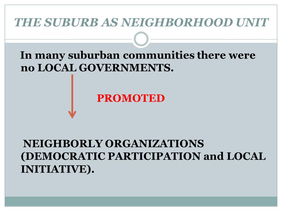 THE SUBURB AS NEIGHBORHOOD UNIT In many suburban communities there were no LOCAL GOVERNMENTS. PROMOTED NEIGHBORLY ORGANIZATIONS (DEMOCRATIC PARTICIPAT