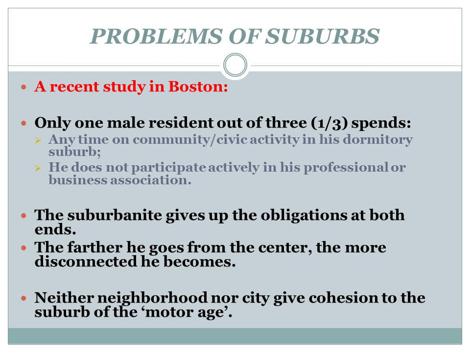 PROBLEMS OF SUBURBS A recent study in Boston: Only one male resident out of three (1/3) spends:  Any time on community/civic activity in his dormitor