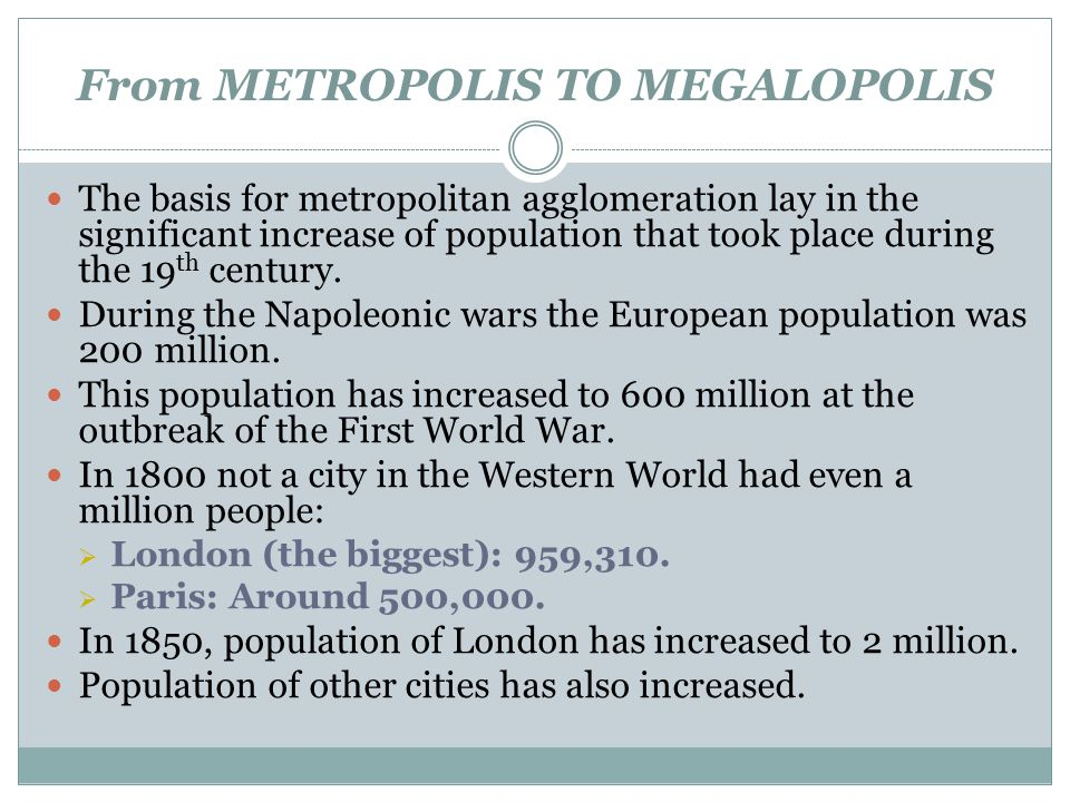 From METROPOLIS TO MEGALOPOLIS The basis for metropolitan agglomeration lay in the significant increase of population that took place during the 19 th