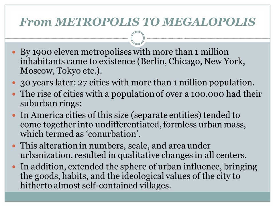 From METROPOLIS TO MEGALOPOLIS By 1900 eleven metropolises with more than 1 million inhabitants came to existence (Berlin, Chicago, New York, Moscow,