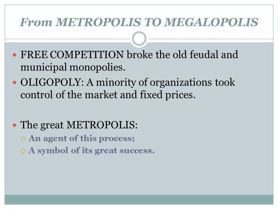 From METROPOLIS TO MEGALOPOLIS FREE COMPETITION broke the old feudal and municipal monopolies. OLIGOPOLY: A minority of organizations took control of