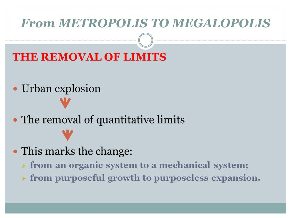 From METROPOLIS TO MEGALOPOLIS THE REMOVAL OF LIMITS Urban explosion The removal of quantitative limits This marks the change:  from an organic syste