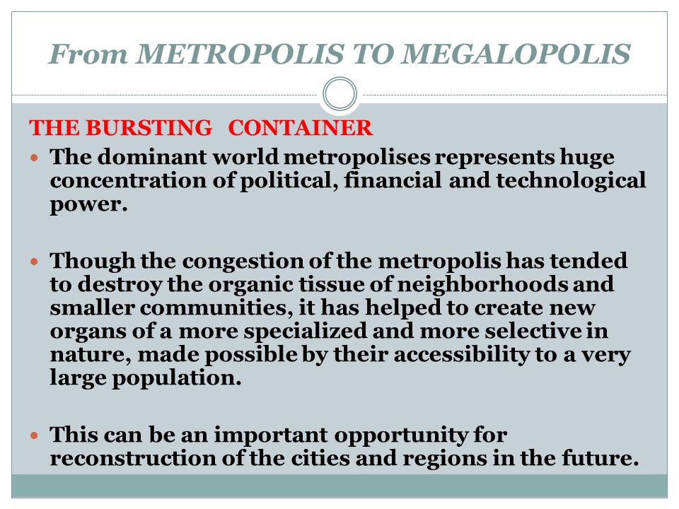 From METROPOLIS TO MEGALOPOLIS THE BURSTING CONTAINER The dominant world metropolises represents huge concentration of political, financial and techno