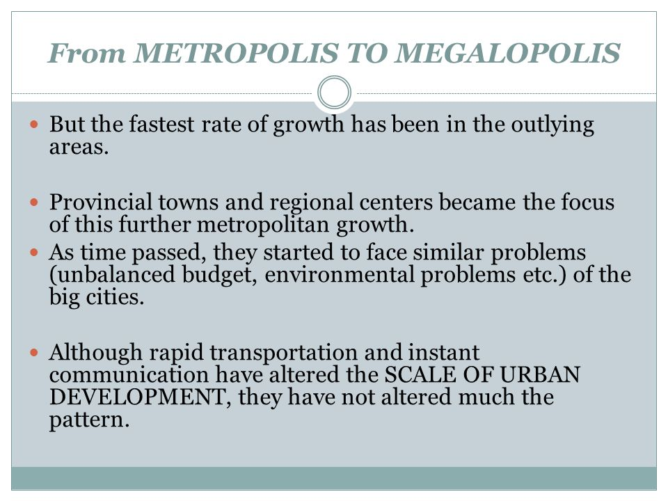 From METROPOLIS TO MEGALOPOLIS But the fastest rate of growth has been in the outlying areas. Provincial towns and regional centers became the focus o