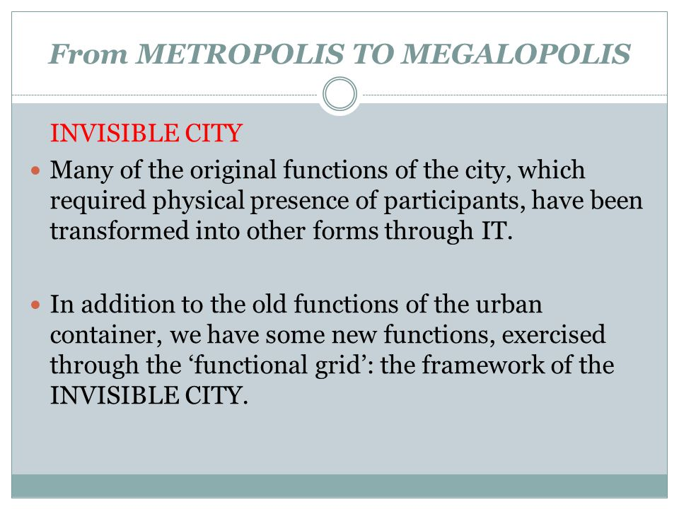 From METROPOLIS TO MEGALOPOLIS INVISIBLE CITY Many of the original functions of the city, which required physical presence of participants, have been