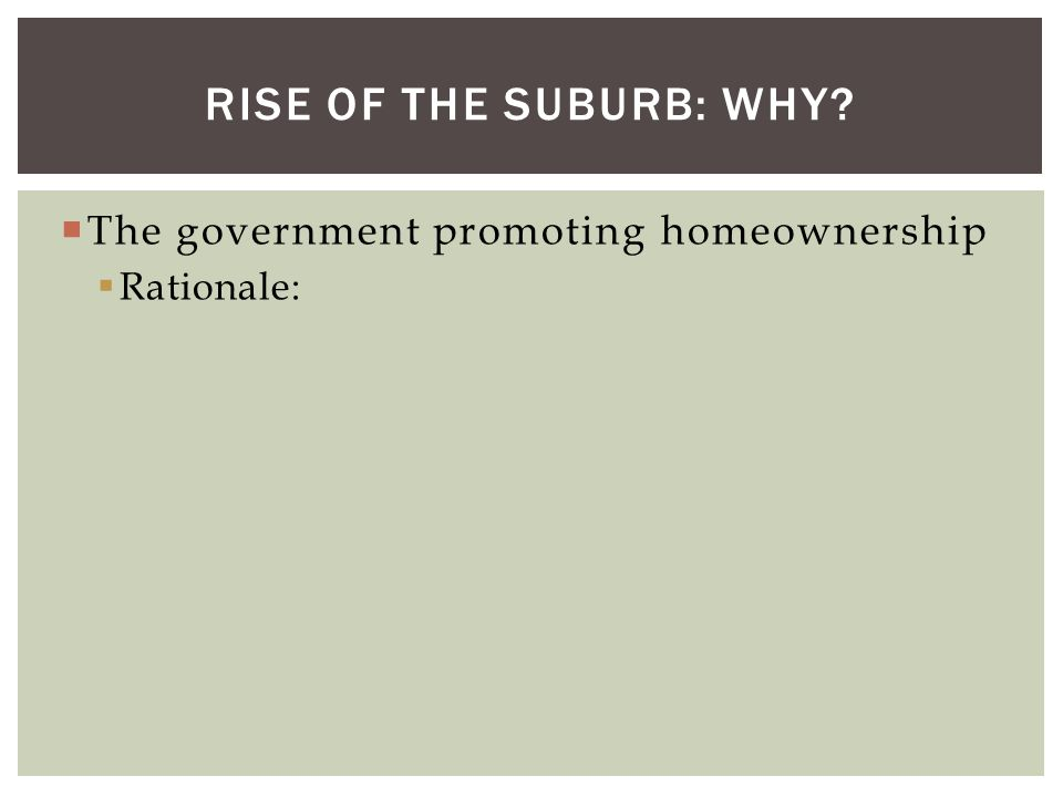  The government promoting homeownership  Rationale: RISE OF THE SUBURB: WHY