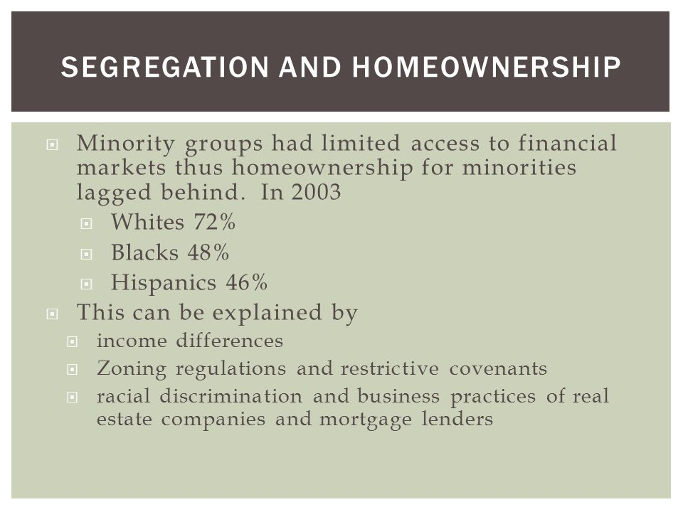 SEGREGATION AND HOMEOWNERSHIP  Minority groups had limited access to financial markets thus homeownership for minorities lagged behind.