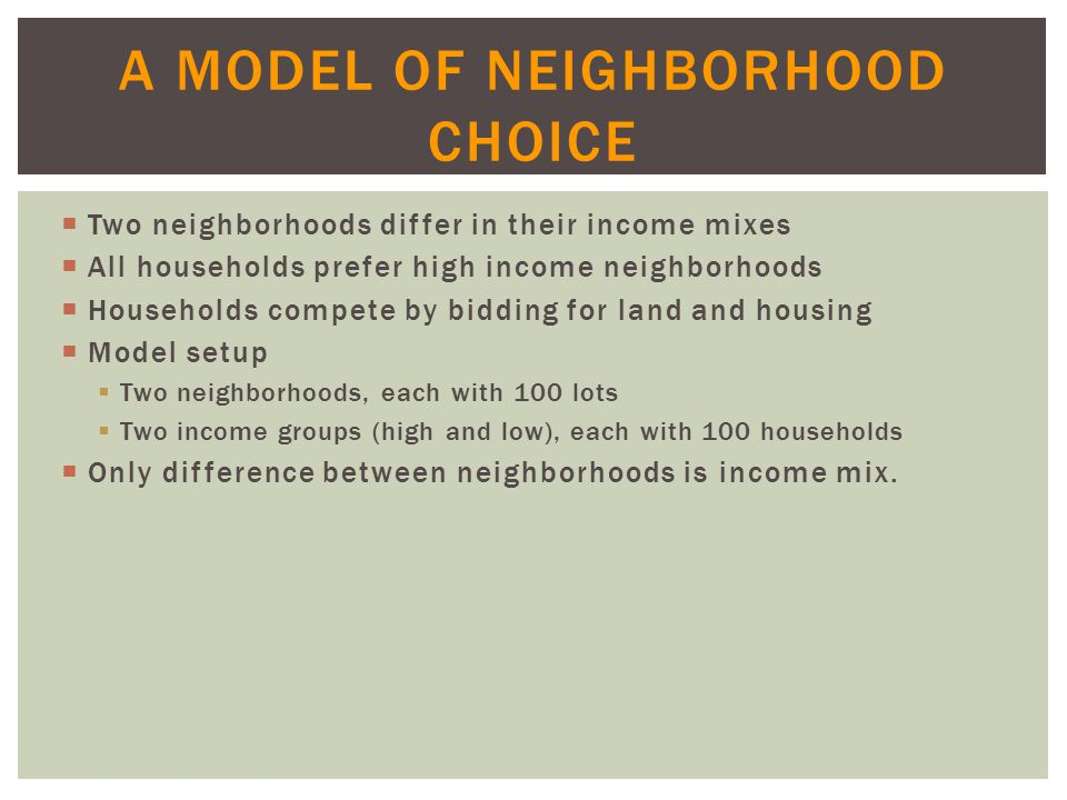 A MODEL OF NEIGHBORHOOD CHOICE  Two neighborhoods differ in their income mixes  All households prefer high income neighborhoods  Households compete by bidding for land and housing  Model setup  Two neighborhoods, each with 100 lots  Two income groups (high and low), each with 100 households  Only difference between neighborhoods is income mix.