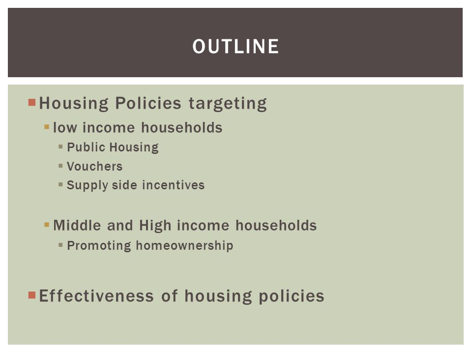  Housing Policies targeting  low income households  Public Housing  Vouchers  Supply side incentives  Middle and High income households  Promoting homeownership  Effectiveness of housing policies OUTLINE
