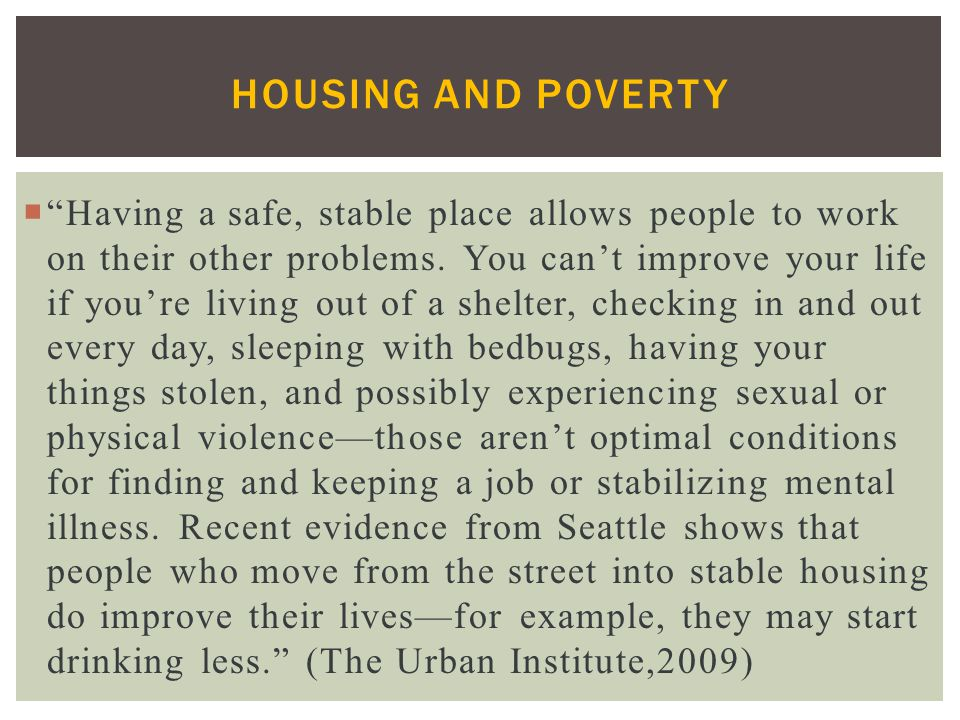 HOUSING AND POVERTY  Having a safe, stable place allows people to work on their other problems.