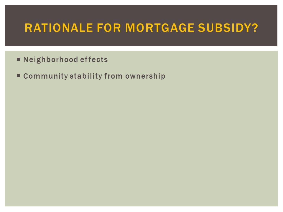  Neighborhood effects  Community stability from ownership RATIONALE FOR MORTGAGE SUBSIDY