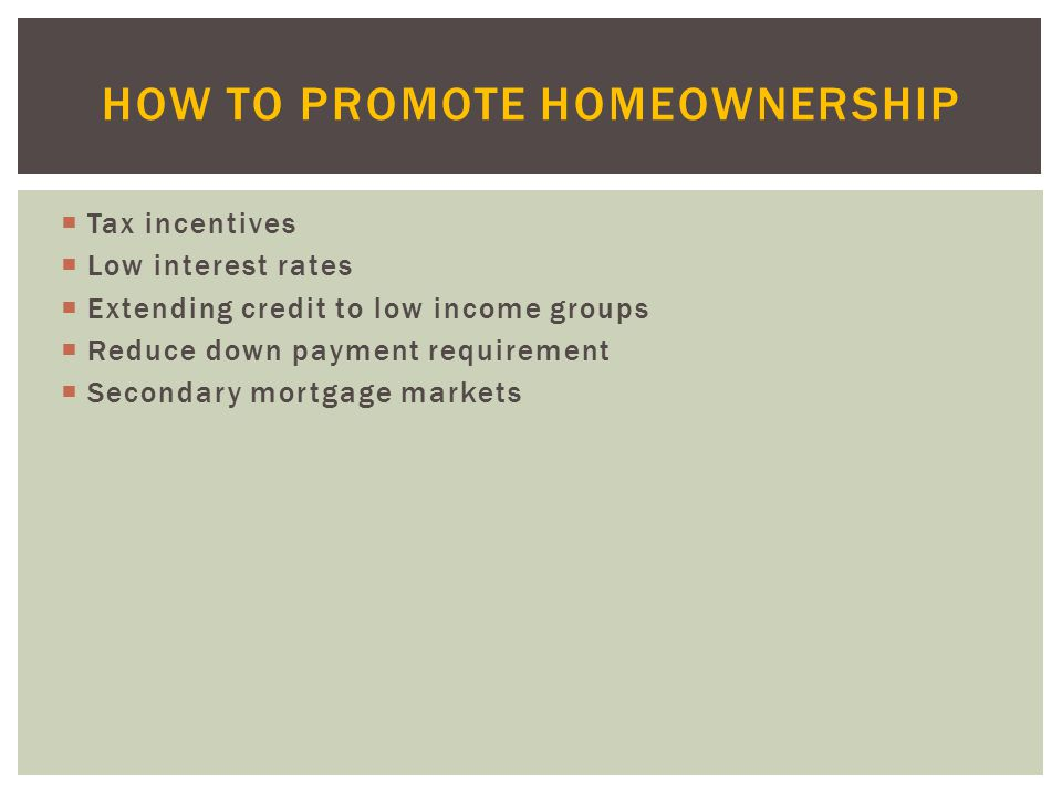  Tax incentives  Low interest rates  Extending credit to low income groups  Reduce down payment requirement  Secondary mortgage markets HOW TO PROMOTE HOMEOWNERSHIP