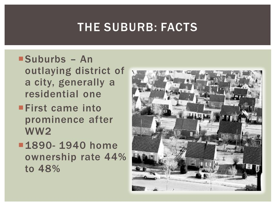 THE SUBURB: FACTS  Suburbs – An outlaying district of a city, generally a residential one  First came into prominence after WW2  1890- 1940 home ownership rate 44% to 48%