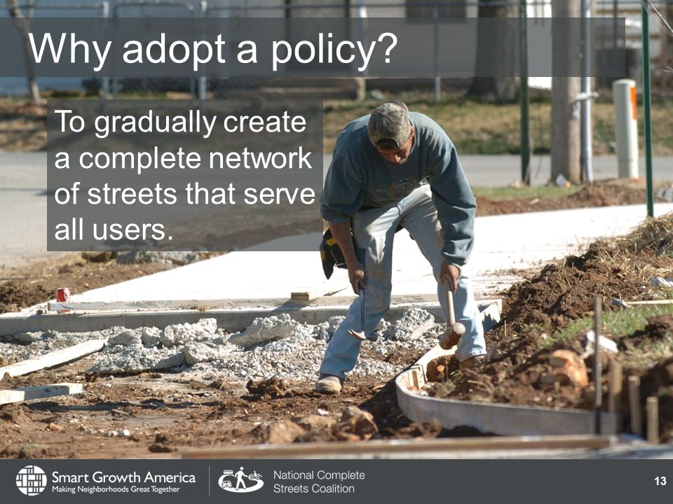 Why adopt a policy To gradually create a complete network of streets that serve all users. 13