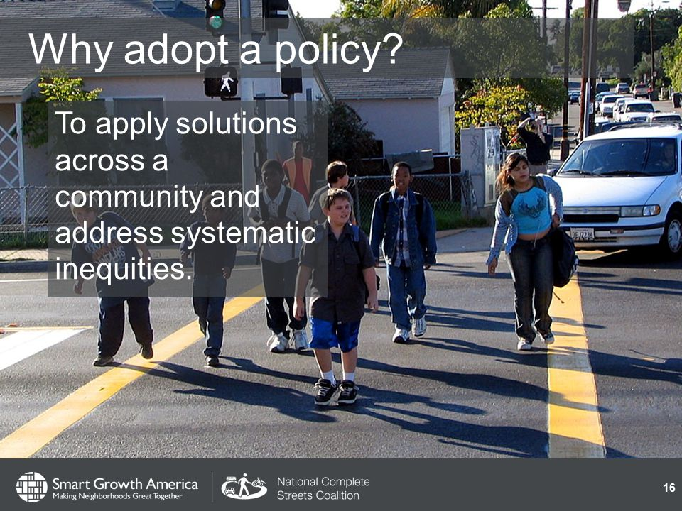 Why adopt a policy To apply solutions across a community and address systematic inequities. 16