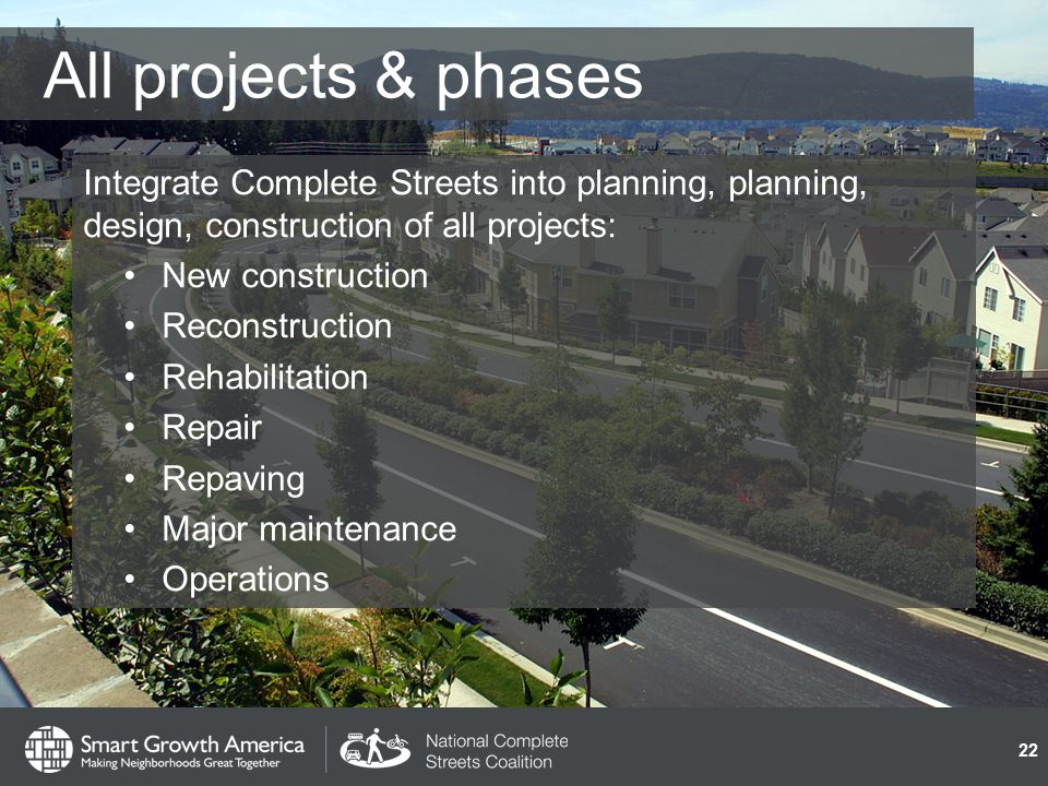 All projects & phases Integrate Complete Streets into planning, planning, design, construction of all projects: New construction Reconstruction Rehabilitation Repair Repaving Major maintenance Operations 22
