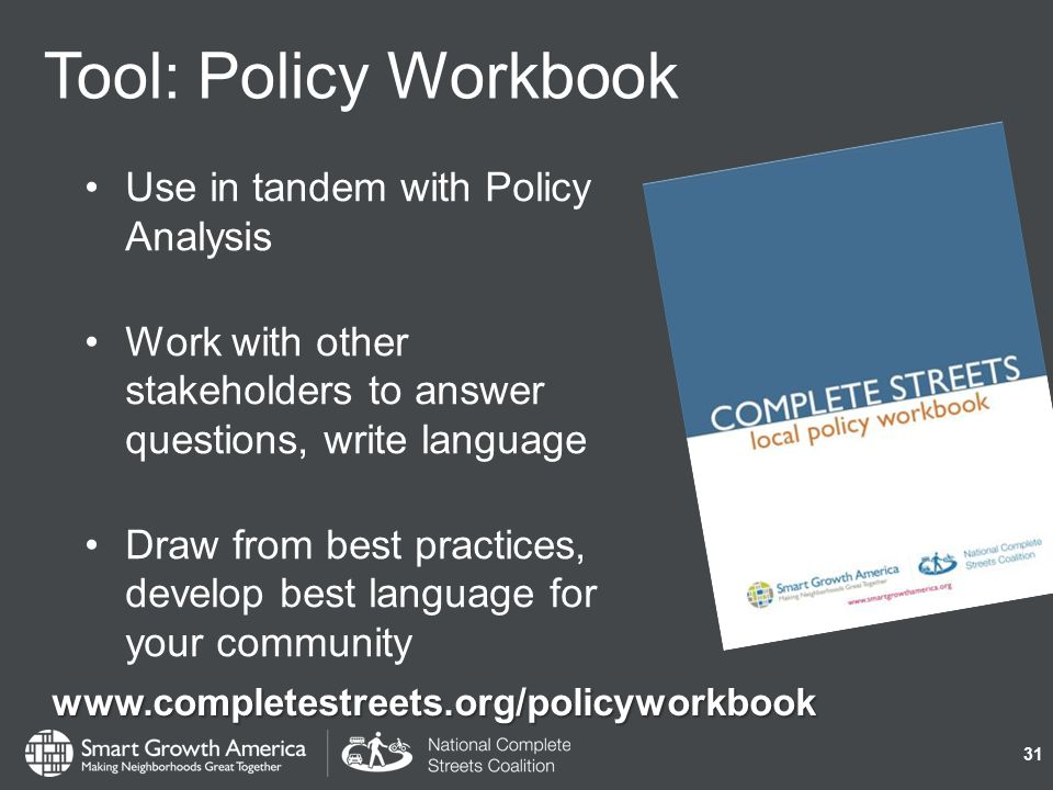 Tool: Policy Workbook Use in tandem with Policy Analysis Work with other stakeholders to answer questions, write language Draw from best practices, develop best language for your community 31 www.completestreets.org/policyworkbook