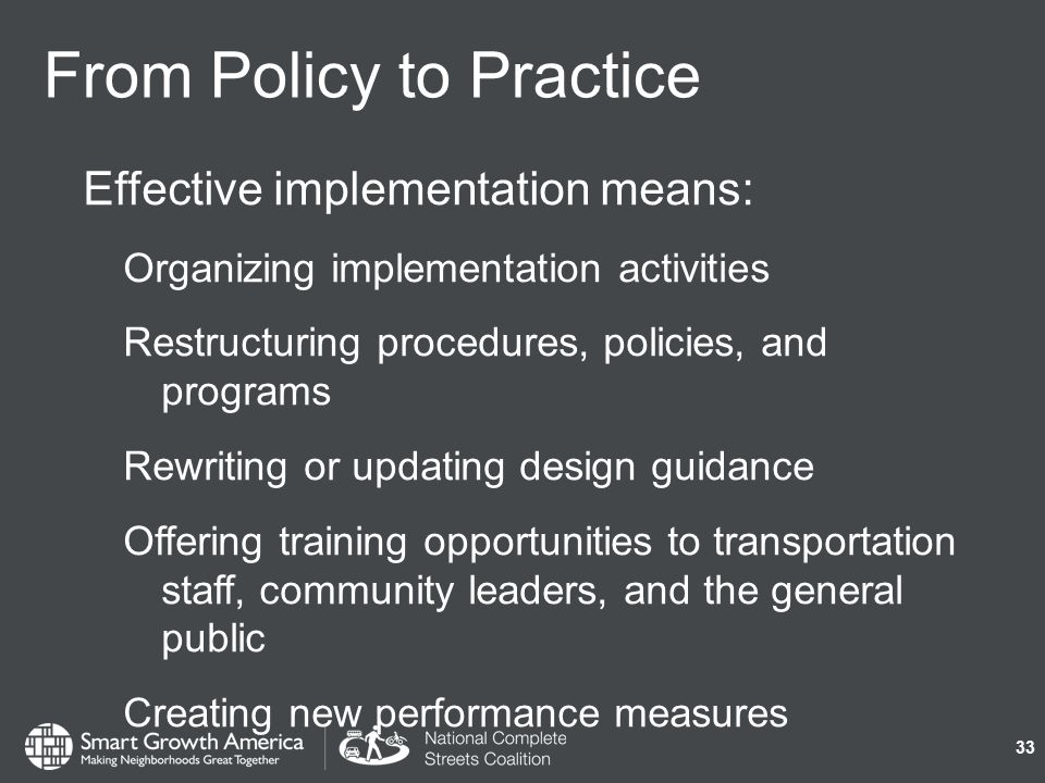 From Policy to Practice Effective implementation means: Organizing implementation activities Restructuring procedures, policies, and programs Rewriting or updating design guidance Offering training opportunities to transportation staff, community leaders, and the general public Creating new performance measures 33