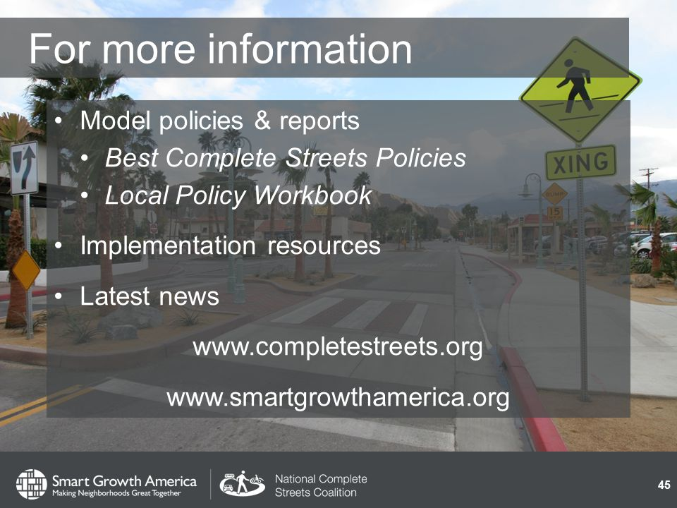 For more information Model policies & reports Best Complete Streets Policies Local Policy Workbook Implementation resources Latest news www.completestreets.org www.smartgrowthamerica.org 45
