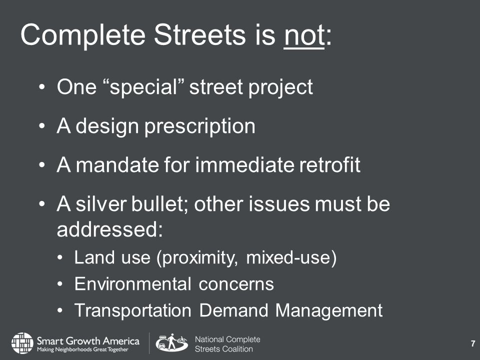 Complete Streets is not: One special street project A design prescription A mandate for immediate retrofit A silver bullet; other issues must be addressed: Land use (proximity, mixed-use) Environmental concerns Transportation Demand Management 7