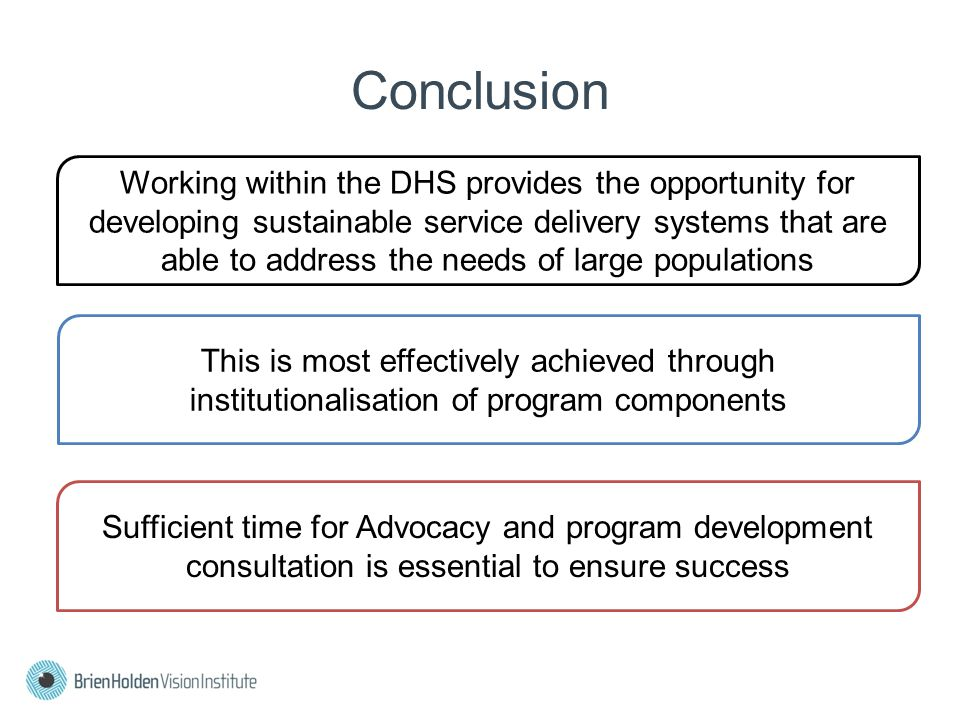Conclusion Working within the DHS provides the opportunity for developing sustainable service delivery systems that are able to address the needs of large populations This is most effectively achieved through institutionalisation of program components Sufficient time for Advocacy and program development consultation is essential to ensure success