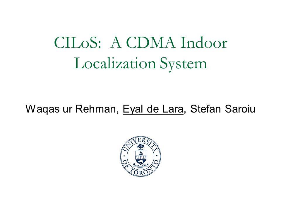 CILoS: A CDMA Indoor Localization System Waqas ur Rehman, Eyal de Lara, Stefan Saroiu