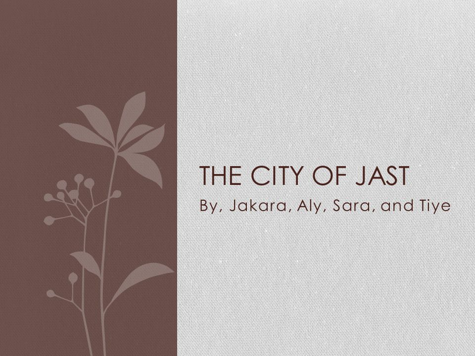 By, Jakara, Aly, Sara, and Tiye THE CITY OF JAST