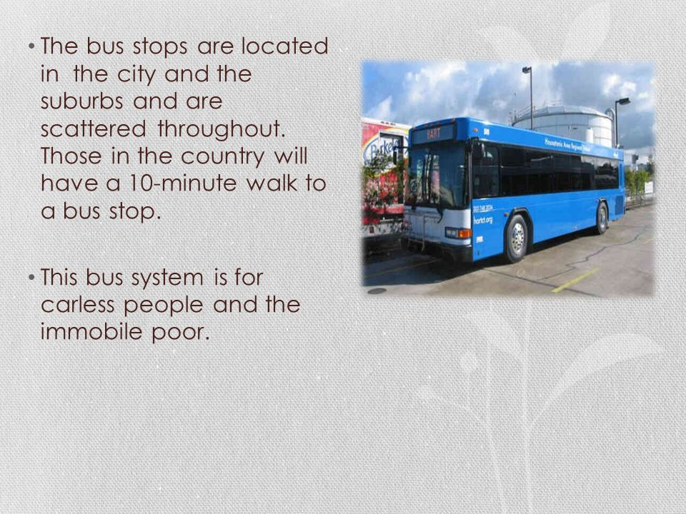 The bus stops are located in the city and the suburbs and are scattered throughout. Those in the country will have a 10-minute walk to a bus stop. Thi