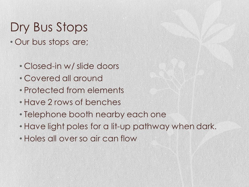 Dry Bus Stops Our bus stops are; Closed-in w/ slide doors Covered all around Protected from elements Have 2 rows of benches Telephone booth nearby eac