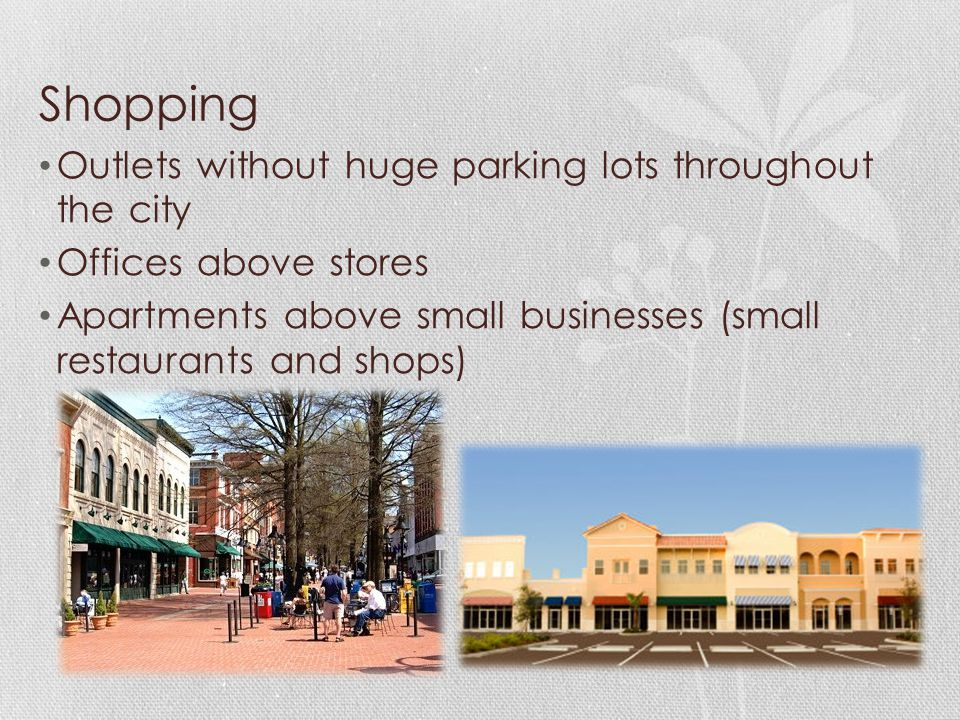 Shopping Outlets without huge parking lots throughout the city Offices above stores Apartments above small businesses (small restaurants and shops)