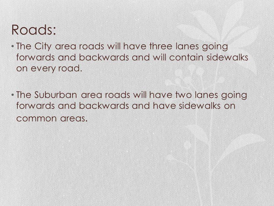 Roads: The City area roads will have three lanes going forwards and backwards and will contain sidewalks on every road. The Suburban area roads will h