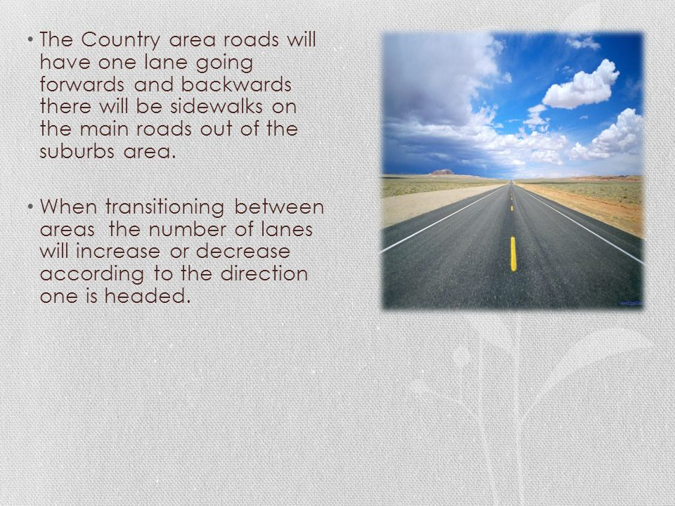 The Country area roads will have one lane going forwards and backwards there will be sidewalks on the main roads out of the suburbs area.