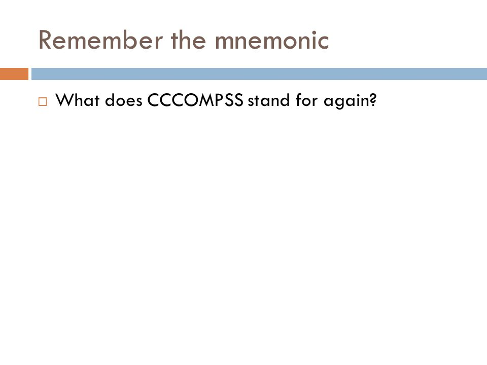 Remember the mnemonic  What does CCCOMPSS stand for again?