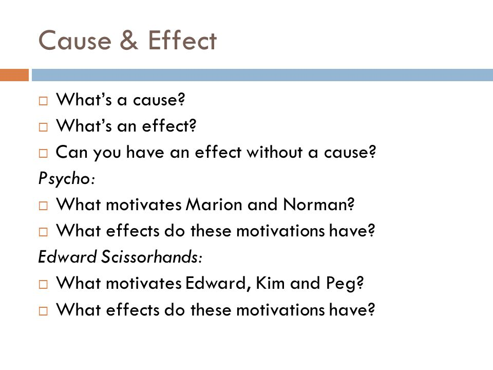 Cause & Effect  What's a cause?  What's an effect?  Can you have an effect without a cause? Psycho:  What motivates Marion and Norman?  What effe