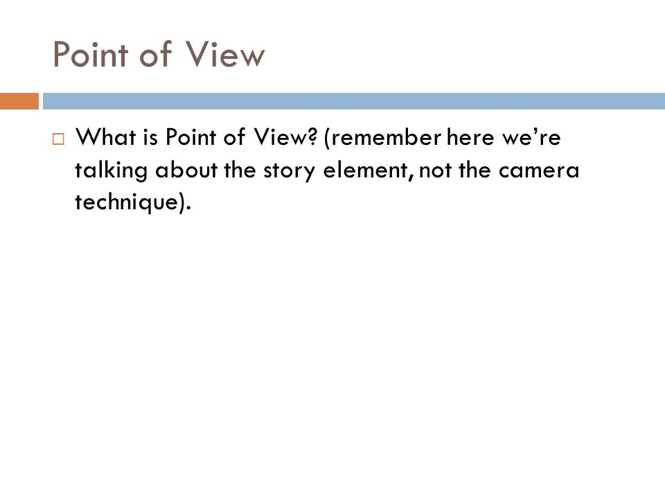 Point of View  What is Point of View? (remember here we're talking about the story element, not the camera technique).