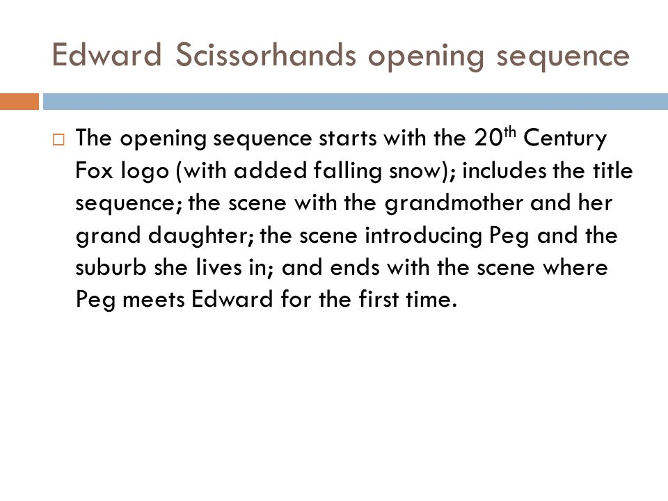 Edward Scissorhands opening sequence  The opening sequence starts with the 20 th Century Fox logo (with added falling snow); includes the title seque