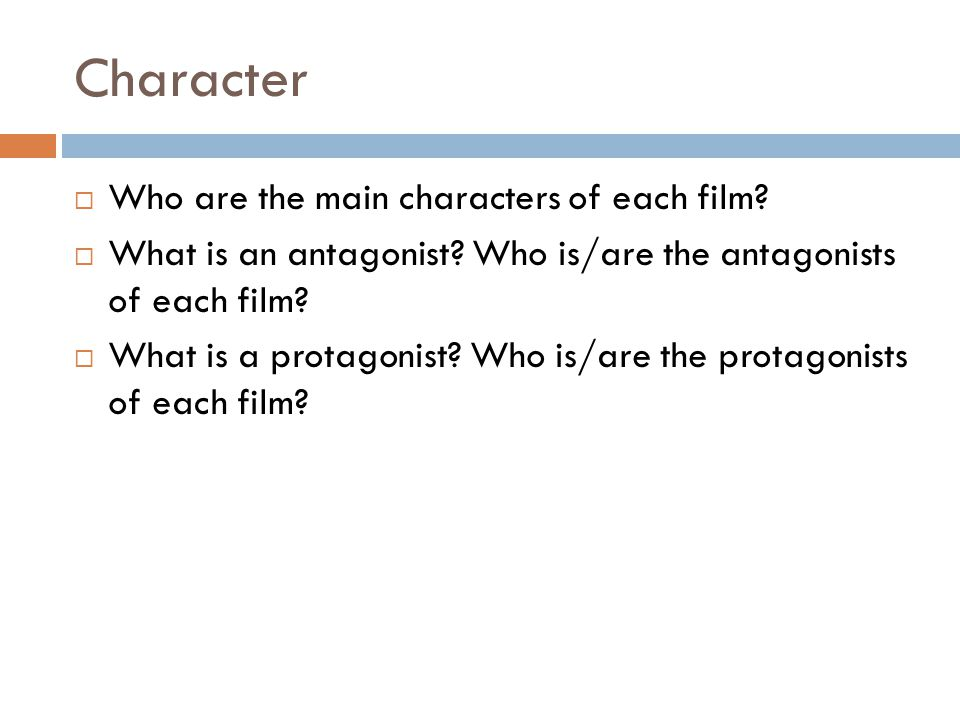 Character  Who are the main characters of each film?  What is an antagonist? Who is/are the antagonists of each film?  What is a protagonist? Who i