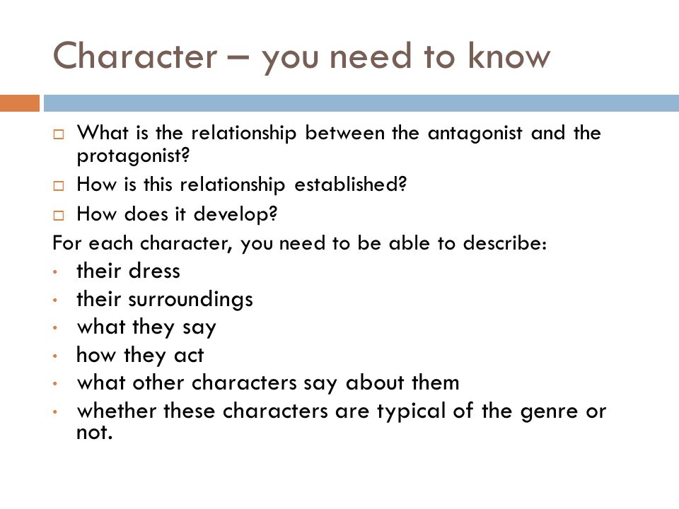Character – you need to know  What is the relationship between the antagonist and the protagonist?  How is this relationship established?  How does