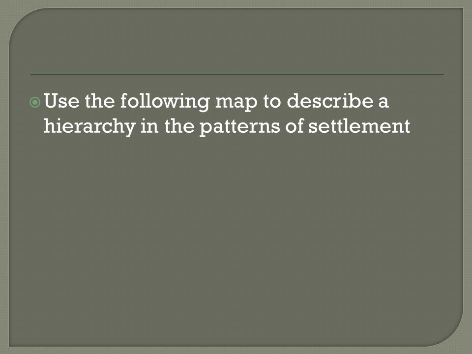  Use the following map to describe a hierarchy in the patterns of settlement