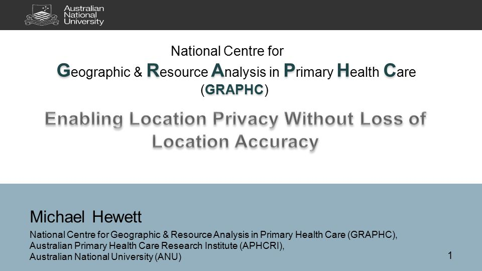 Michael Hewett National Centre for Geographic & Resource Analysis in Primary Health Care (GRAPHC), Australian Primary Health Care Research Institute (APHCRI), Australian National University (ANU) National Centre for GRAPHC G eographic & R esource A nalysis in P rimary H ealth C are GRAPHC (GRAPHC) 1