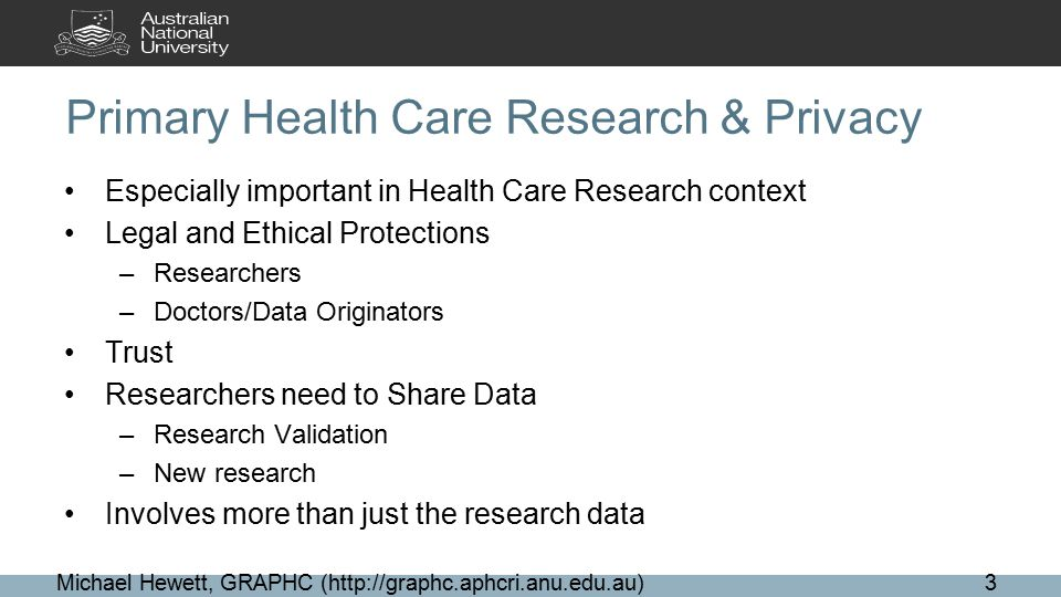 Primary Health Care Research & Privacy Especially important in Health Care Research context Legal and Ethical Protections –Researchers –Doctors/Data Originators Trust Researchers need to Share Data –Research Validation –New research Involves more than just the research data Michael Hewett, GRAPHC (http://graphc.aphcri.anu.edu.au)3