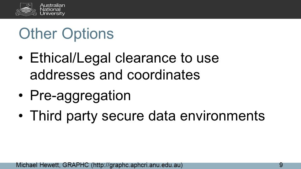 Other Options Ethical/Legal clearance to use addresses and coordinates Pre-aggregation Third party secure data environments Michael Hewett, GRAPHC (http://graphc.aphcri.anu.edu.au)9