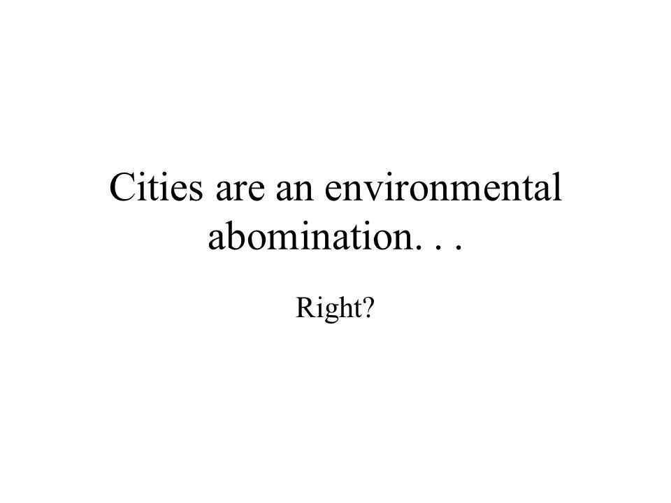 Cities are an environmental abomination... Right?