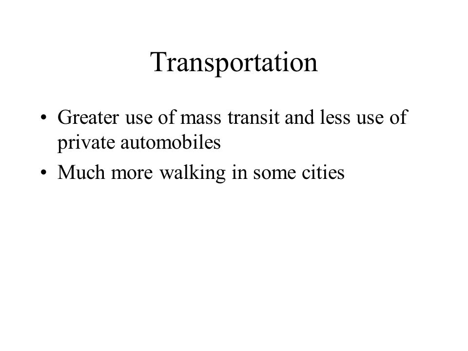 Transportation Greater use of mass transit and less use of private automobiles Much more walking in some cities