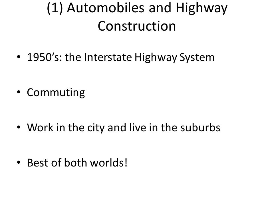 (1) Automobiles and Highway Construction 1950's: the Interstate Highway System Commuting Work in the city and live in the suburbs Best of both worlds!